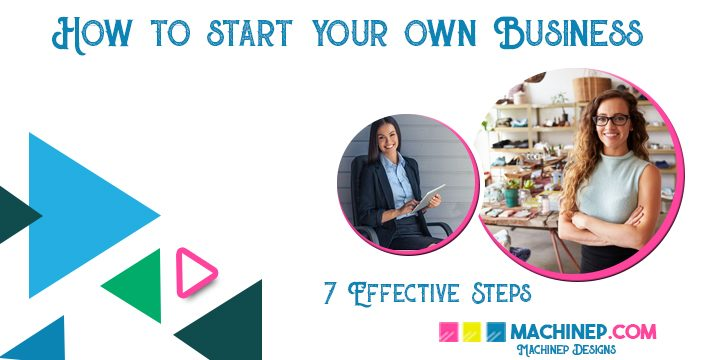 How To Start-up Your Own Business – 7 Effective Steps