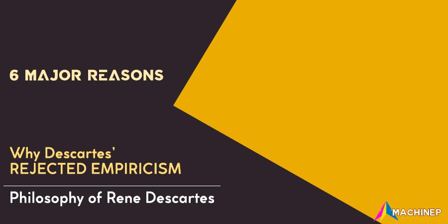 6 major reasons why Descartes rejected Empiricism