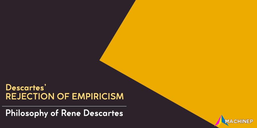 Descartes rejection of empiricism - philosophy of rene descartes
